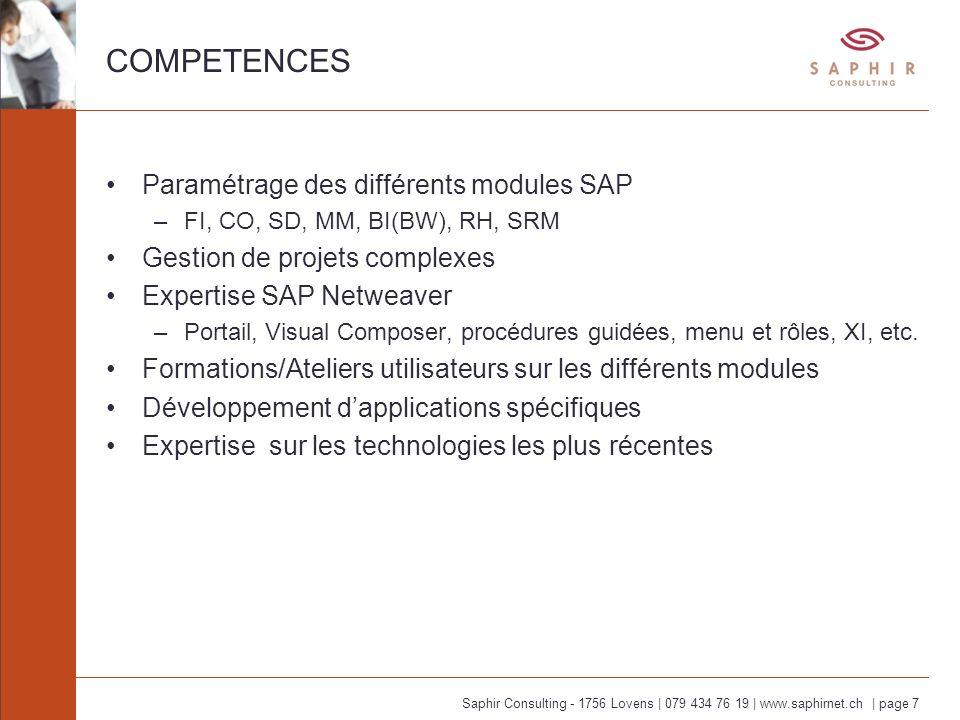 Saphir Consulting - 1756 Lovens | 079 434 76 19 | www.saphirnet.ch | page 7 COMPETENCES Paramétrage des différents modules SAP –FI, CO, SD, MM, BI(BW), RH, SRM Gestion de projets complexes Expertise SAP Netweaver –Portail, Visual Composer, procédures guidées, menu et rôles, XI, etc.