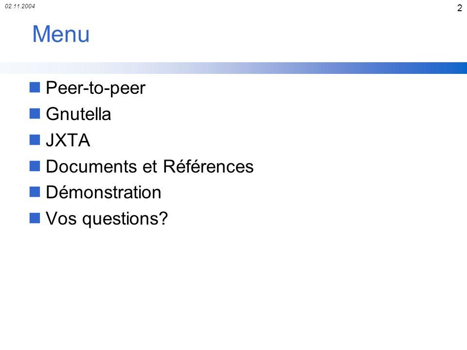 02.11.2004 43 Documentations et Références nBrendon Wilson, « JXTA »,2000 Notions P2P, Explications sur les éléments de JXTA, larchitecture et les protocoles Livre en pdf sur le site www.brendonwilson.com/projects/jxta/ nSun Microsystems, « Project JXTA v2.0 Java Programmers Guide »,May 2003 Explications sur les éléments de JXTA, larchitecture et les protocoles www.jxta.org/docs/JxtaProgGuid_v2.pdf