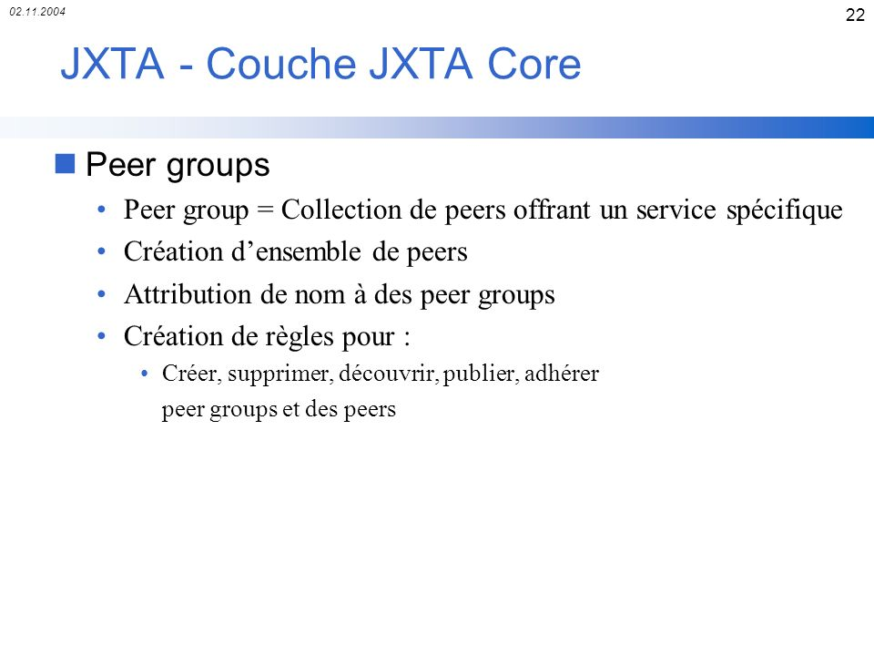 02.11.2004 22 JXTA - Couche JXTA Core nPeer groups Peer group = Collection de peers offrant un service spécifique Création densemble de peers Attribut