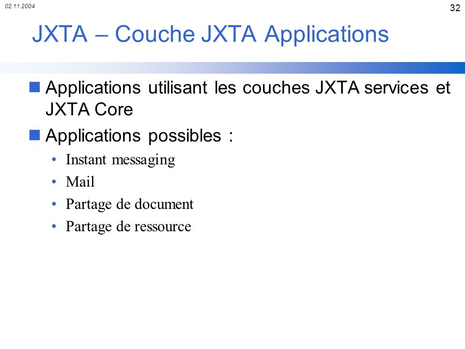 02.11.2004 32 JXTA – Couche JXTA Applications nApplications utilisant les couches JXTA services et JXTA Core nApplications possibles : Instant messaging Mail Partage de document Partage de ressource