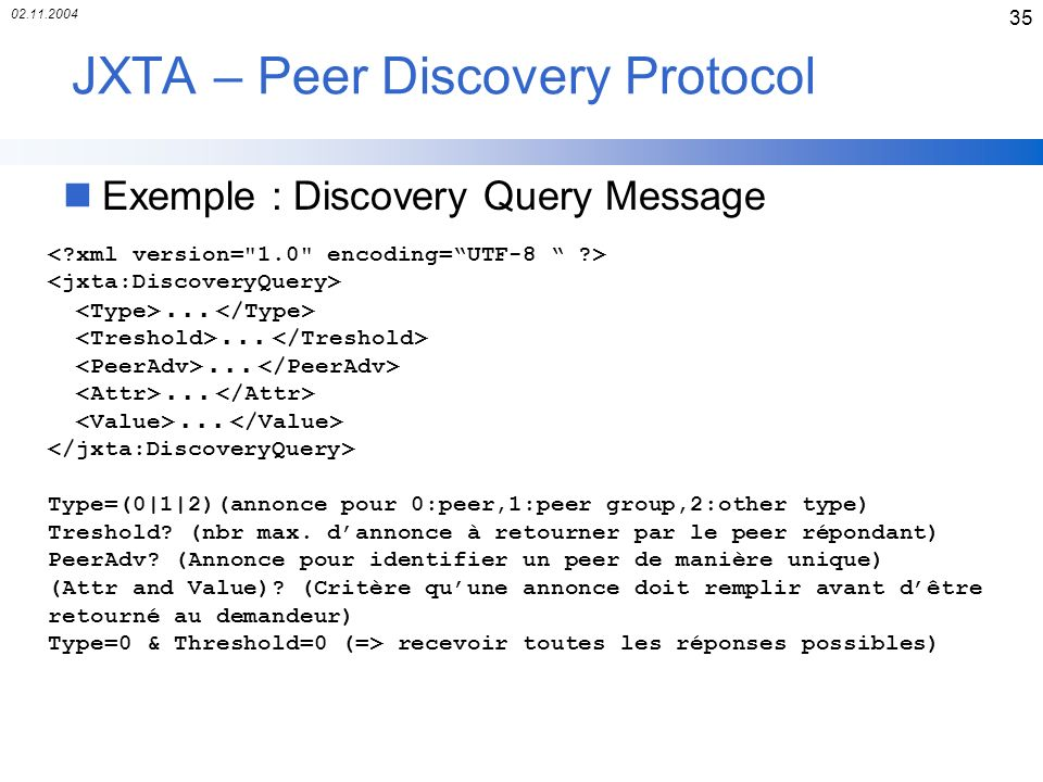 02.11.2004 35 JXTA – Peer Discovery Protocol nExemple : Discovery Query Message... Type=(0|1|2)(annonce pour 0:peer,1:peer group,2:other type) Treshol