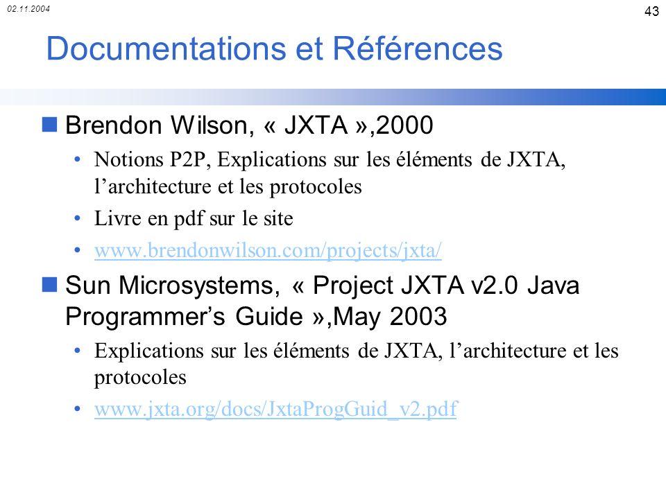 02.11.2004 43 Documentations et Références nBrendon Wilson, « JXTA »,2000 Notions P2P, Explications sur les éléments de JXTA, larchitecture et les pro
