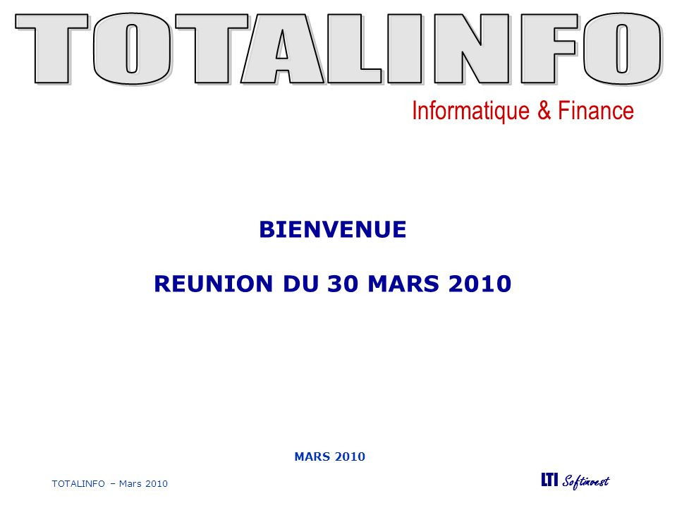 Informatique & Finance LTI Softinvest TOTALINFO – Mars 2010 MARS 2010 BIENVENUE REUNION DU 30 MARS 2010