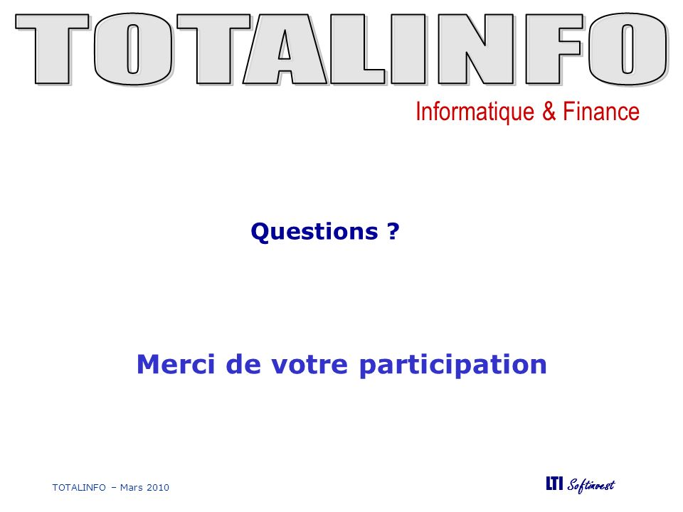 Informatique & Finance LTI Softinvest TOTALINFO – Mars 2010 Merci de votre participation Questions ?