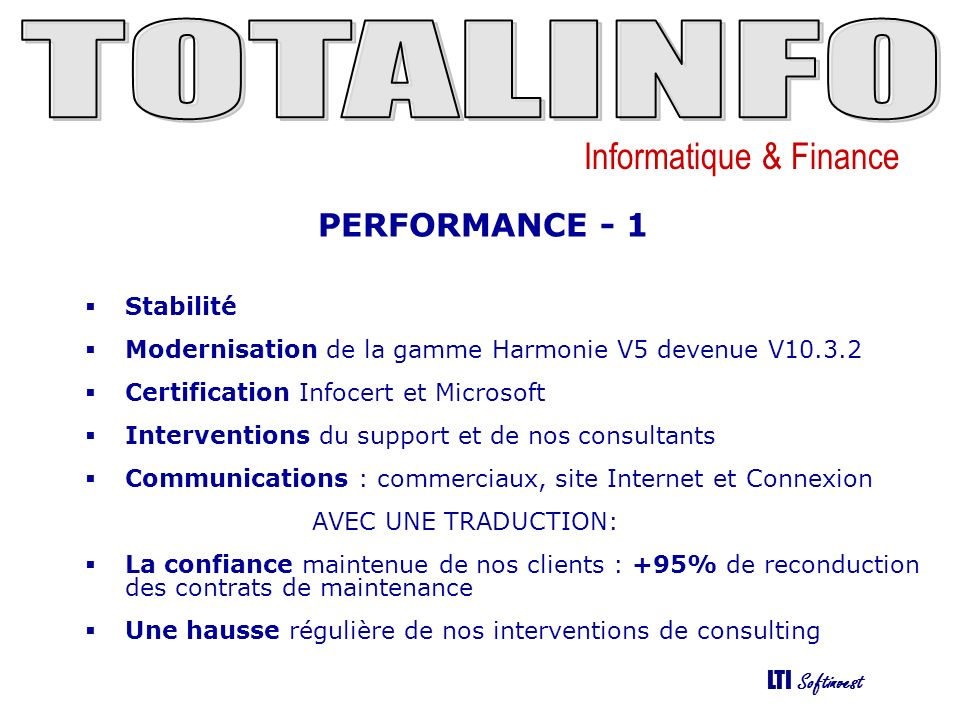 Informatique & Finance LTI Softinvest PERFORMANCE - 1 Stabilité Modernisation de la gamme Harmonie V5 devenue V10.3.2 Certification Infocert et Microsoft Interventions du support et de nos consultants Communications : commerciaux, site Internet et Connexion AVEC UNE TRADUCTION: La confiance maintenue de nos clients : +95% de reconduction des contrats de maintenance Une hausse régulière de nos interventions de consulting