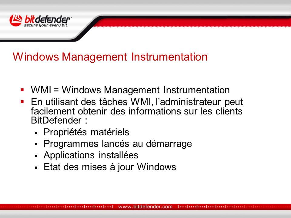 WMI = Windows Management Instrumentation En utilisant des tâches WMI, ladministrateur peut facilement obtenir des informations sur les clients BitDefender : Propriétés matériels Programmes lancés au démarrage Applications installées Etat des mises à jour Windows Windows Management Instrumentation