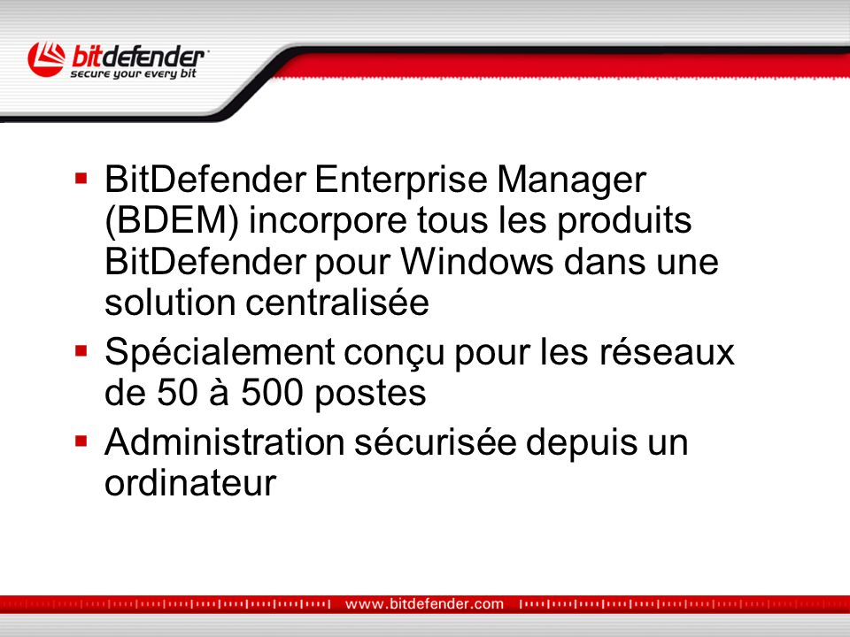 BitDefender Enterprise Manager (BDEM) incorpore tous les produits BitDefender pour Windows dans une solution centralisée Spécialement conçu pour les réseaux de 50 à 500 postes Administration sécurisée depuis un ordinateur