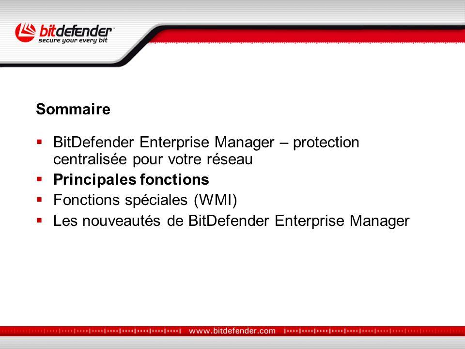 BitDefender Enterprise Manager – protection centralisée pour votre réseau Principales fonctions Fonctions spéciales (WMI) Les nouveautés de BitDefender Enterprise Manager Sommaire