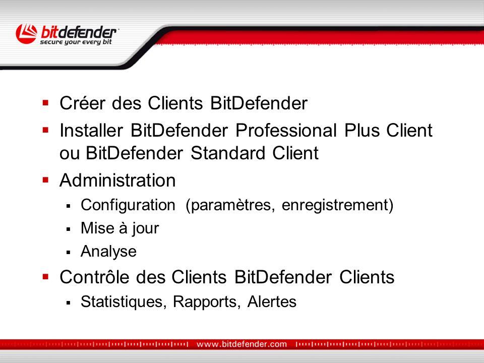 Créer des Clients BitDefender Installer BitDefender Professional Plus Client ou BitDefender Standard Client Administration Configuration (paramètres, enregistrement) Mise à jour Analyse Contrôle des Clients BitDefender Clients Statistiques, Rapports, Alertes