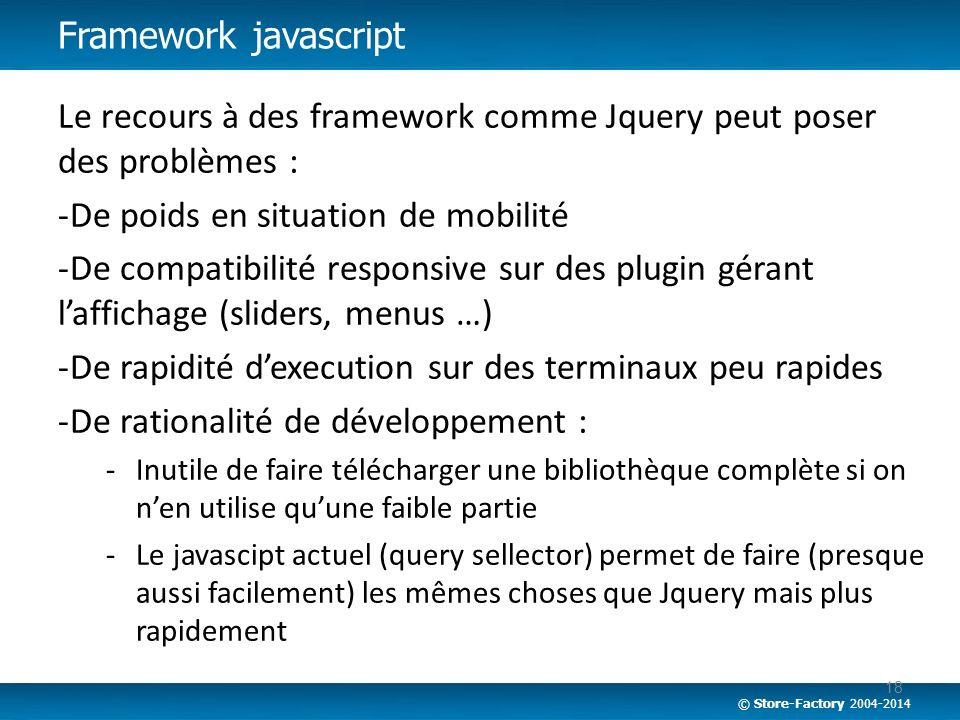© Store-Factory 2004-2014 Le recours à des framework comme Jquery peut poser des problèmes : -De poids en situation de mobilité -De compatibilité resp