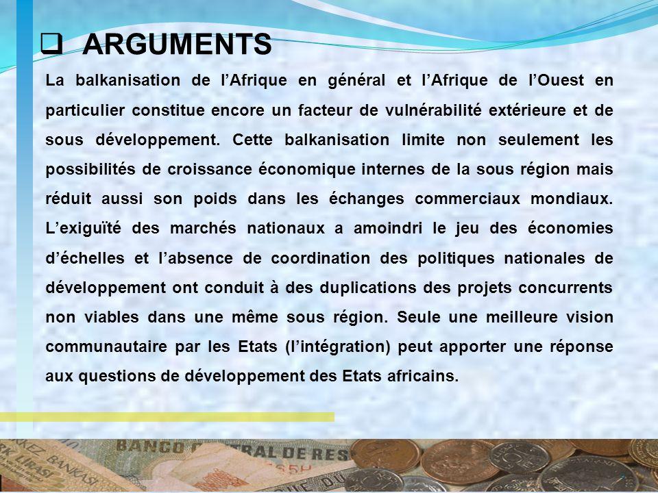 ARGUMENTS 4 La balkanisation de lAfrique en général et lAfrique de lOuest en particulier constitue encore un facteur de vulnérabilité extérieure et de