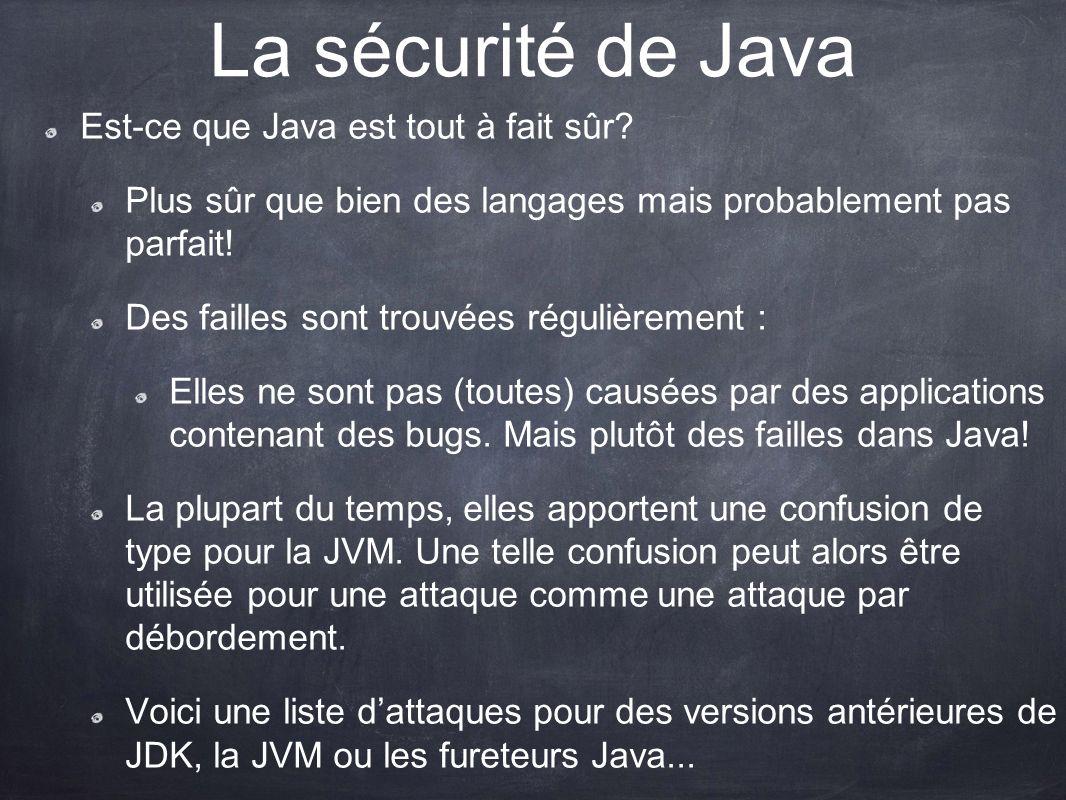 La sécurité de Java Est-ce que Java est tout à fait sûr? Plus sûr que bien des langages mais probablement pas parfait! Des failles sont trouvées régul