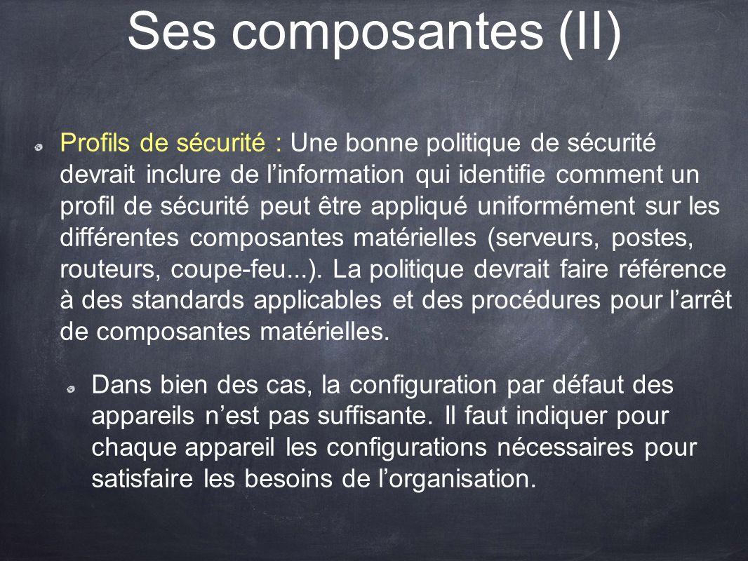 Ses composantes (II) Profils de sécurité : Une bonne politique de sécurité devrait inclure de linformation qui identifie comment un profil de sécurité