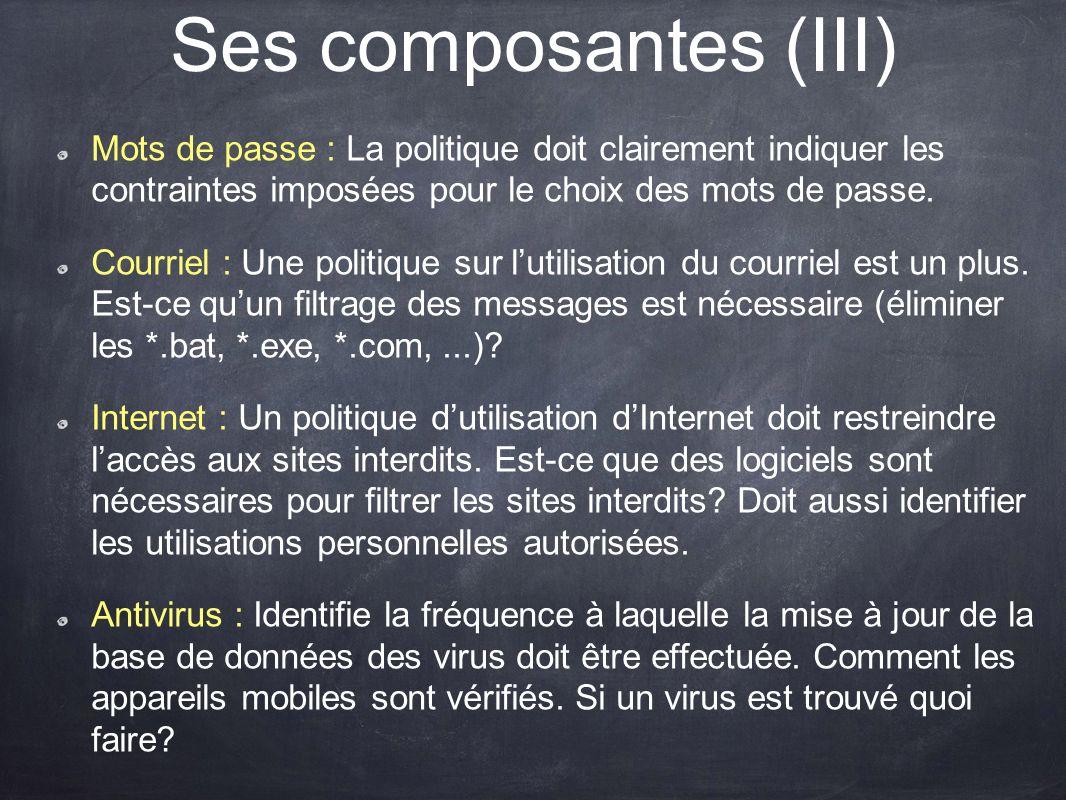 Ses composantes (III) Mots de passe : La politique doit clairement indiquer les contraintes imposées pour le choix des mots de passe. Courriel : Une p