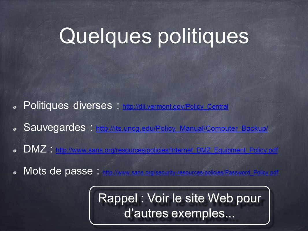 Quelques politiques Politiques diverses : http://dii.vermont.gov/Policy_Central http://dii.vermont.gov/Policy_Central Sauvegardes : http://its.uncg.edu/Policy_Manual/Computer_Backup/ http://its.uncg.edu/Policy_Manual/Computer_Backup/ DMZ : http://www.sans.org/resources/policies/Internet_DMZ_Equipment_Policy.pdf http://www.sans.org/resources/policies/Internet_DMZ_Equipment_Policy.pdf Mots de passe : http://www.sans.org/security-resources/policies/Password_Policy.pdf http://www.sans.org/security-resources/policies/Password_Policy.pdf Rappel : Voir le site Web pour dautres exemples...