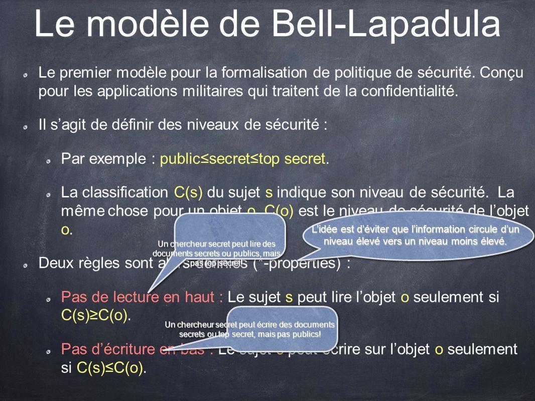 Le modèle de Bell-Lapadula Le premier modèle pour la formalisation de politique de sécurité. Conçu pour les applications militaires qui traitent de la