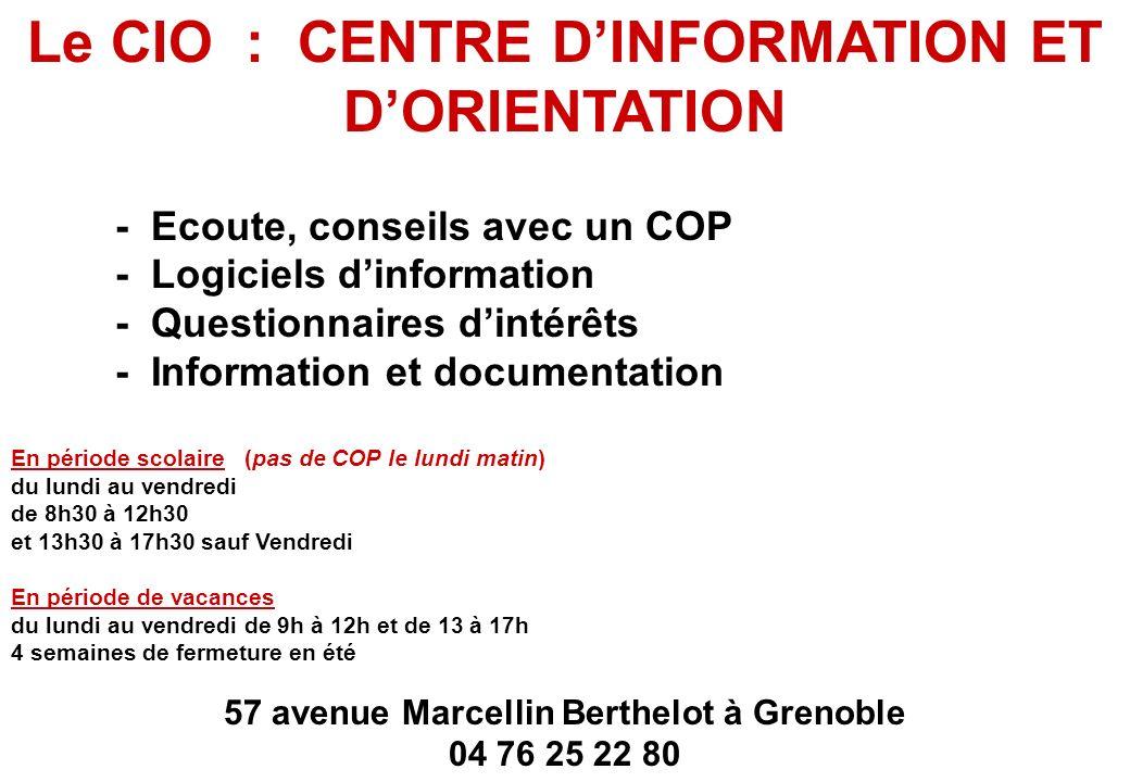 Le CIO : CENTRE DINFORMATION ET DORIENTATION - Ecoute, conseils avec un COP - Logiciels dinformation - Questionnaires dintérêts - Information et documentation En période scolaire (pas de COP le lundi matin) du lundi au vendredi de 8h30 à 12h30 et 13h30 à 17h30 sauf Vendredi En période de vacances du lundi au vendredi de 9h à 12h et de 13 à 17h 4 semaines de fermeture en été 57 avenue Marcellin Berthelot à Grenoble 04 76 25 22 80