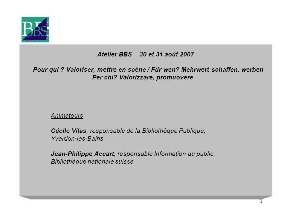1 Atelier BBS – 30 et 31 août 2007 Pour qui ? Valoriser, mettre en scène / Für wen? Mehrwert schaffen, werben Per chi? Valorizzare, promuovere Animate