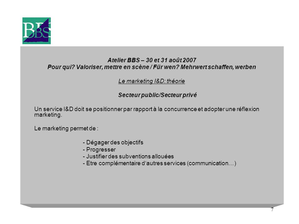 7 Atelier BBS – 30 et 31 août 2007 Pour qui.Valoriser, mettre en scène / Für wen.