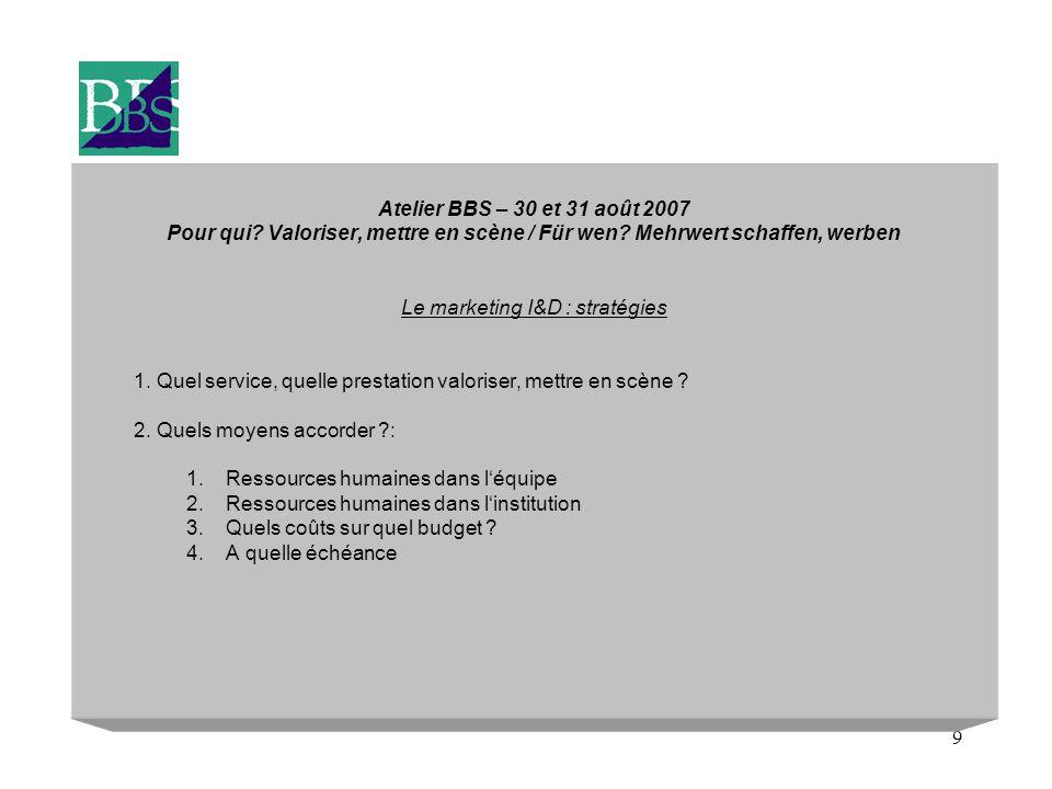 9 Atelier BBS – 30 et 31 août 2007 Pour qui? Valoriser, mettre en scène / Für wen? Mehrwert schaffen, werben Le marketing I&D : stratégies 1. Quel ser