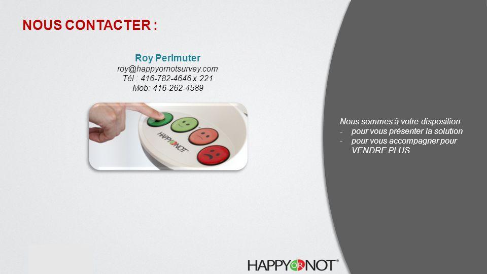 contact@website.com www.website.com Roy Perlmuter roy@happyornotsurvey.com Tél : 416-782-4646 x 221 Mob: 416-262-4589 NOUS CONTACTER : Nous sommes à votre disposition -pour vous présenter la solution -pour vous accompagner pour VENDRE PLUS