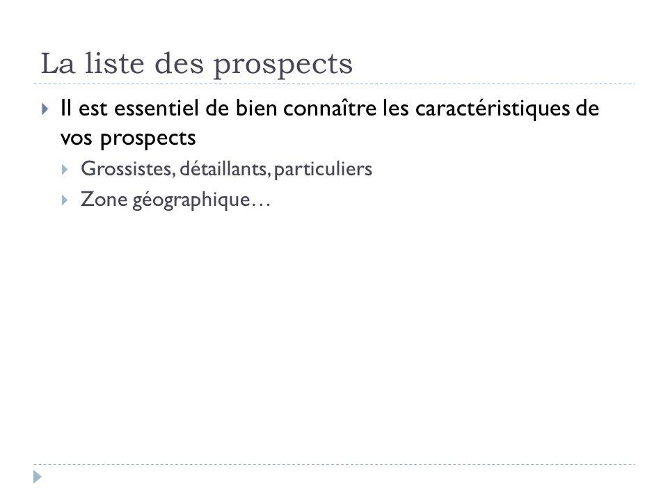 La liste des prospects Il est essentiel de bien connaître les caractéristiques de vos prospects Grossistes, détaillants, particuliers Zone géographiqu