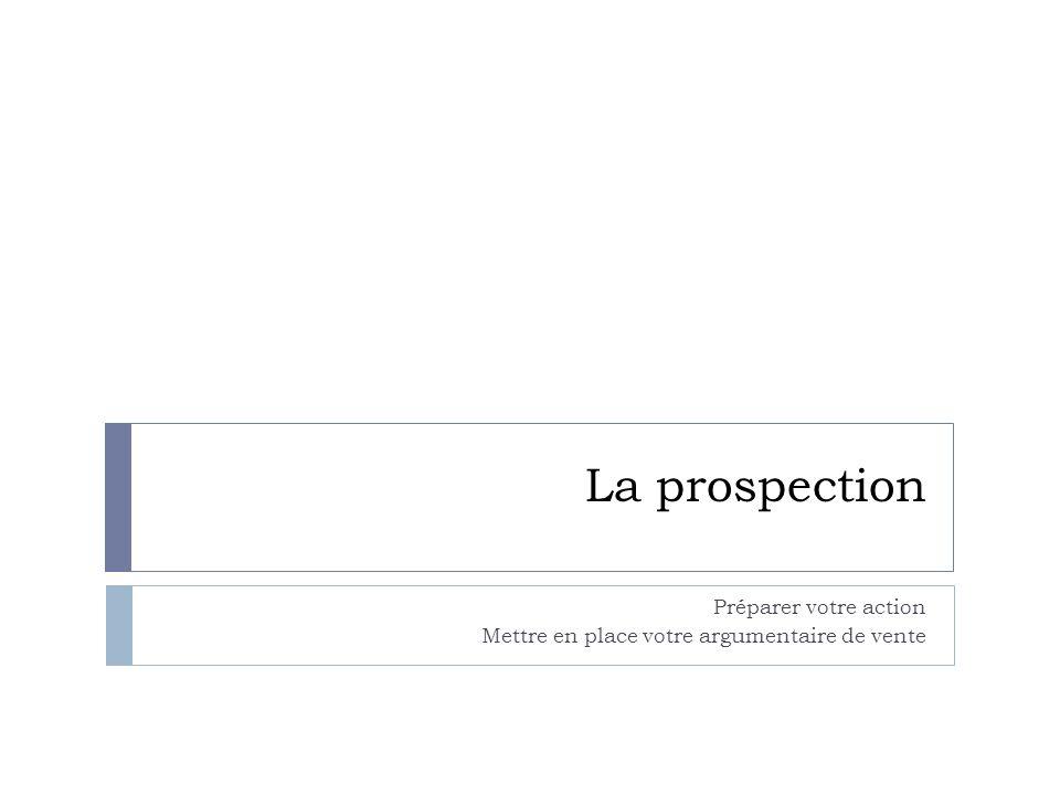 La prospection Préparer votre action Mettre en place votre argumentaire de vente
