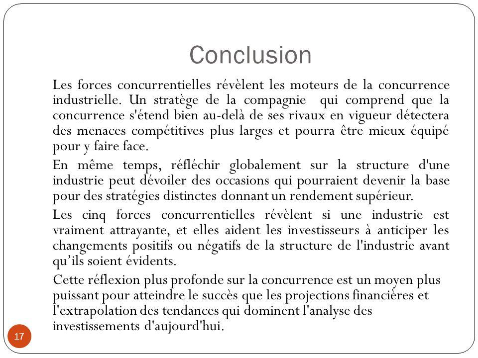 Conclusion 17 Les forces concurrentielles révèlent les moteurs de la concurrence industrielle. Un stratège de la compagnie qui comprend que la concurr