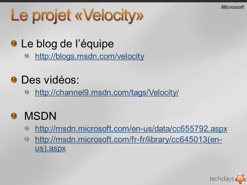 Le blog de léquipe http://blogs.msdn.com/velocity Des vidéos: http://channel9.msdn.com/tags/Velocity/ MSDN http://msdn.microsoft.com/en-us/data/cc655792.aspx http://msdn.microsoft.com/fr-fr/library/cc645013(en- us).aspx