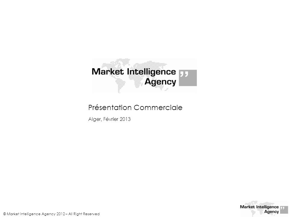 Présentation Commerciale © Market Intelligence Agency 2012 – All Right Reserved Alger, Février 2013