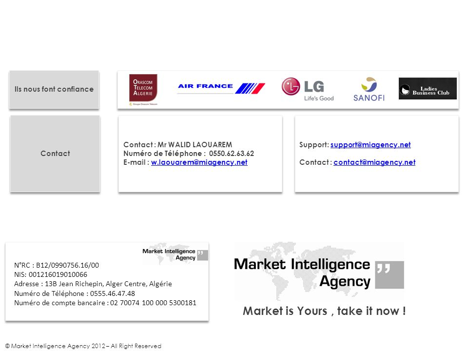 © Market Intelligence Agency 2012 – All Right Reserved Market is Yours, take it now ! N°RC : B12/0990756.16/00 NIS: 001216019010066 Adresse : 13B Jean