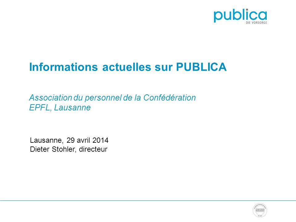 Informations actuelles sur PUBLICA Association du personnel de la Confédération EPFL, Lausanne Lausanne, 29 avril 2014 Dieter Stohler, directeur