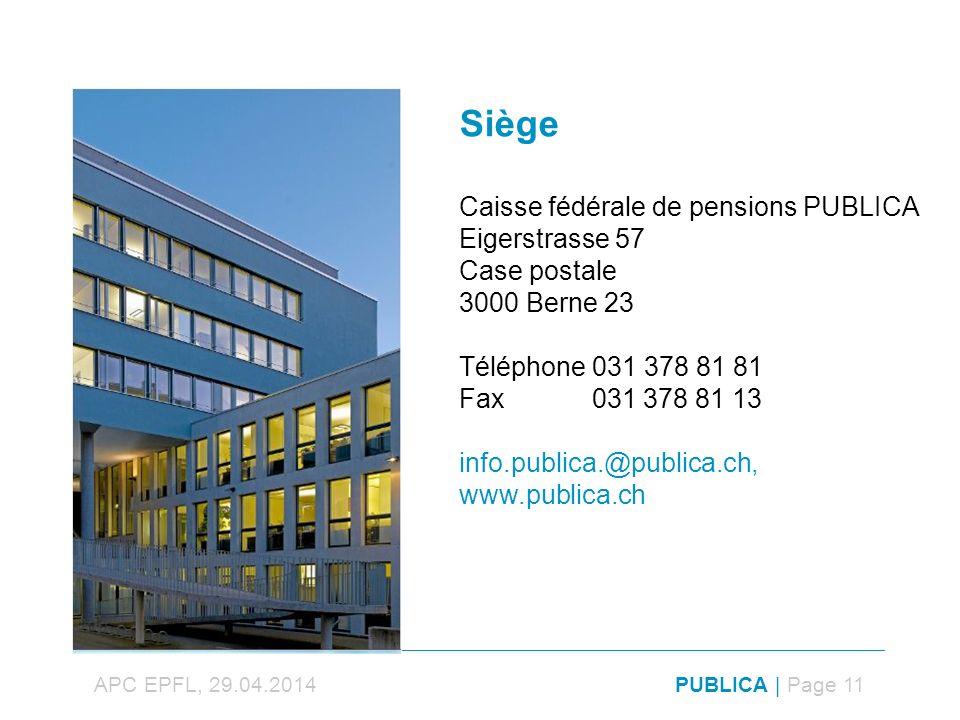 PUBLICA | Page 11APC EPFL, 29.04.2014 Siège Caisse fédérale de pensions PUBLICA Eigerstrasse 57 Case postale 3000 Berne 23 Téléphone 031 378 81 81 Fax 031 378 81 13 info.publica.@publica.ch, www.publica.ch