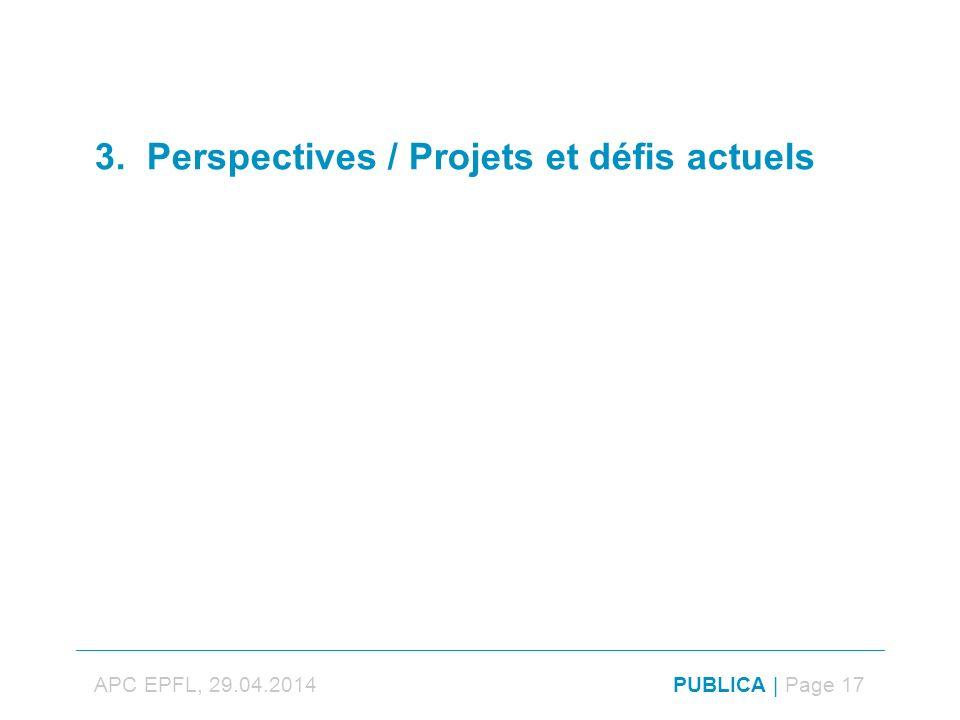 3. Perspectives / Projets et défis actuels APC EPFL, 29.04.2014PUBLICA | Page 17