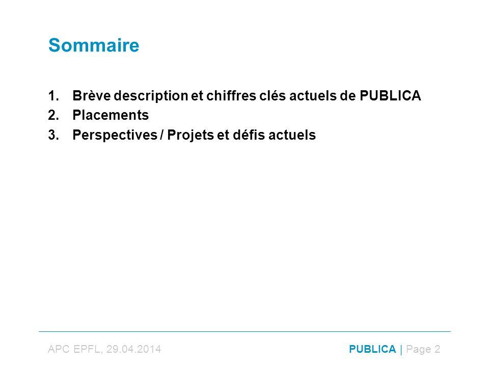 APC EPFL, 29.04.2014PUBLICA | Page 2 Sommaire 1.Brève description et chiffres clés actuels de PUBLICA 2.Placements 3.Perspectives / Projets et défis actuels