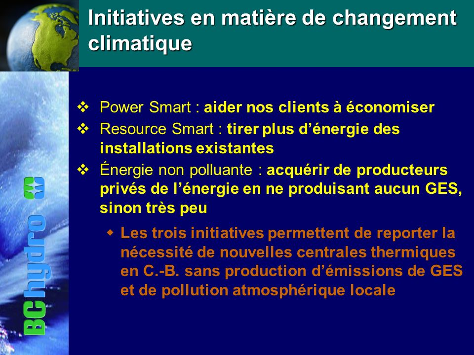 Initiatives en matière de changement climatique vPower Smart : aider nos clients à économiser vResource Smart : tirer plus dénergie des installations existantes vÉnergie non polluante : acquérir de producteurs privés de lénergie en ne produisant aucun GES, sinon très peu Les trois initiatives permettent de reporter la nécessité de nouvelles centrales thermiques en C.-B.