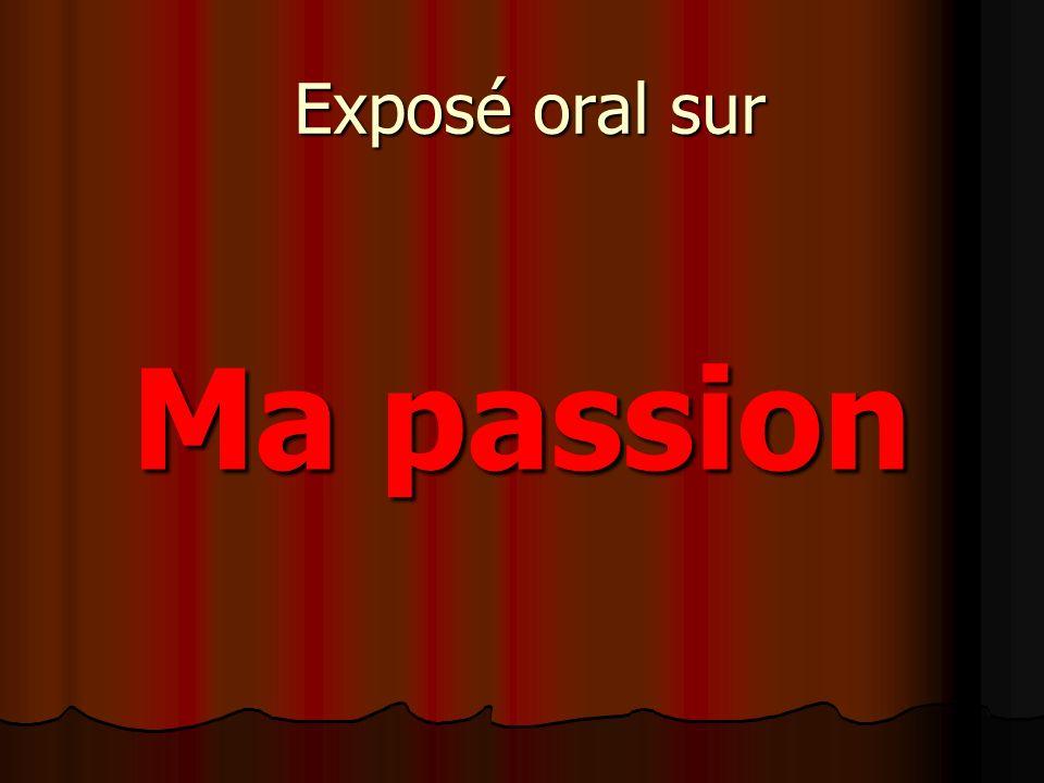 Exposé oral sur Ma passion