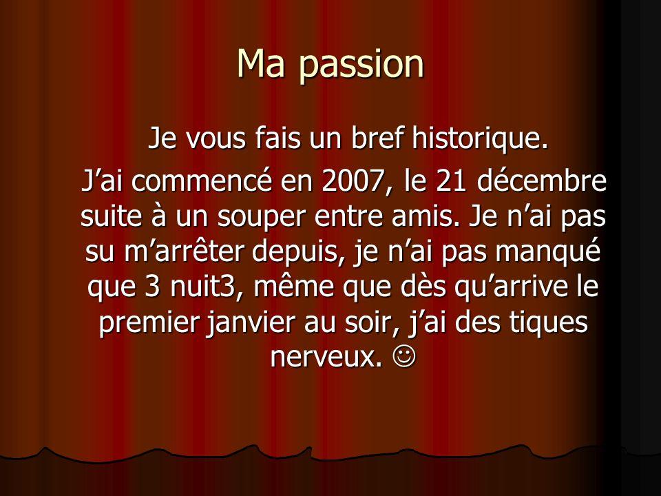 Ma passion Je vous fais un bref historique. Je vous fais un bref historique. Jai commencé en 2007, le 21 décembre suite à un souper entre amis. Je nai