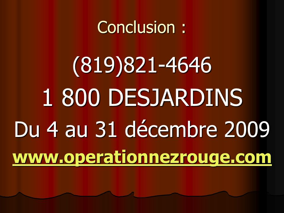 Conclusion : (819)821-4646 1 800 DESJARDINS Du 4 au 31 décembre 2009 www.operationnezrouge.com