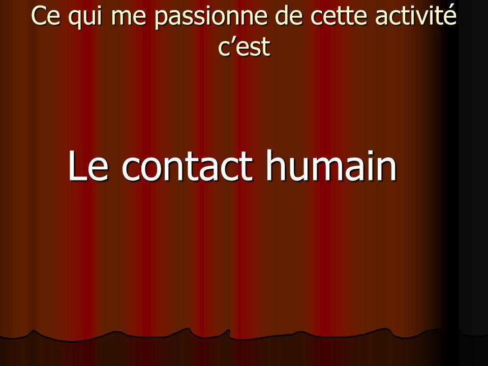 Ce qui me passionne de cette activité cest Le contact humain
