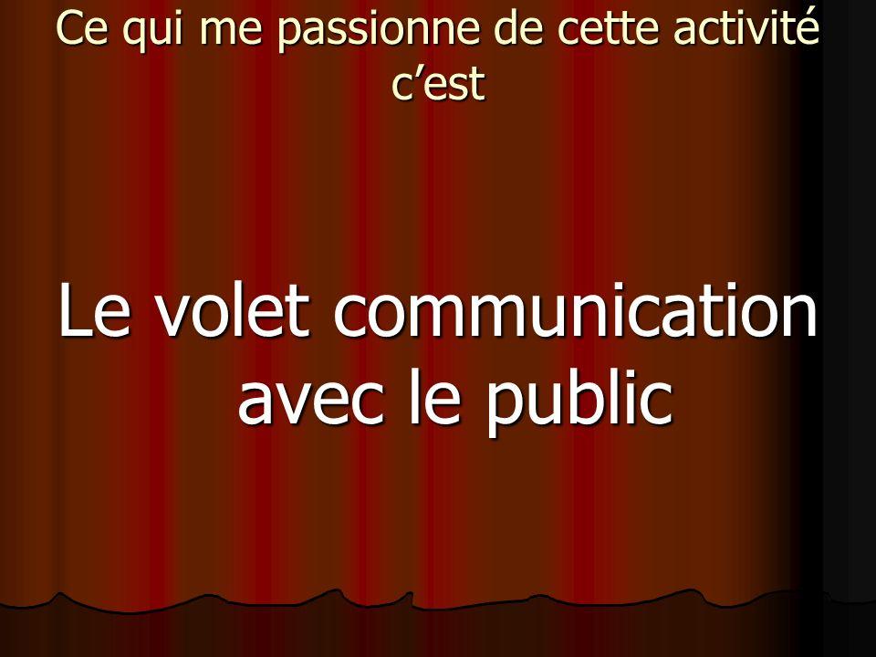 Ce qui me passionne de cette activité cest Le volet communication avec le public