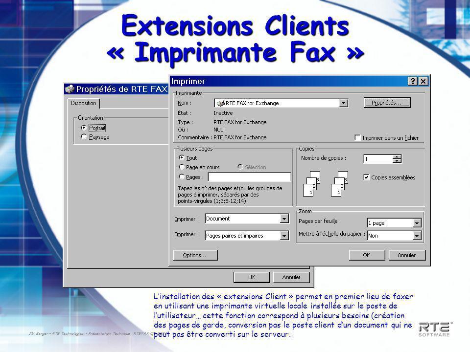 JM Berger – RTE Technologies - Présentation Technique RTEFAX Q3-2003 Extensions Clients « Imprimante Fax » Linstallation des « extensions Client » permet en premier lieu de faxer en utilisant une imprimante virtuelle locale installée sur le poste de lutilisateur… cette fonction correspond à plusieurs besoins (création des pages de garde, conversion pas le poste client dun document qui ne peut pas être converti sur le serveur.