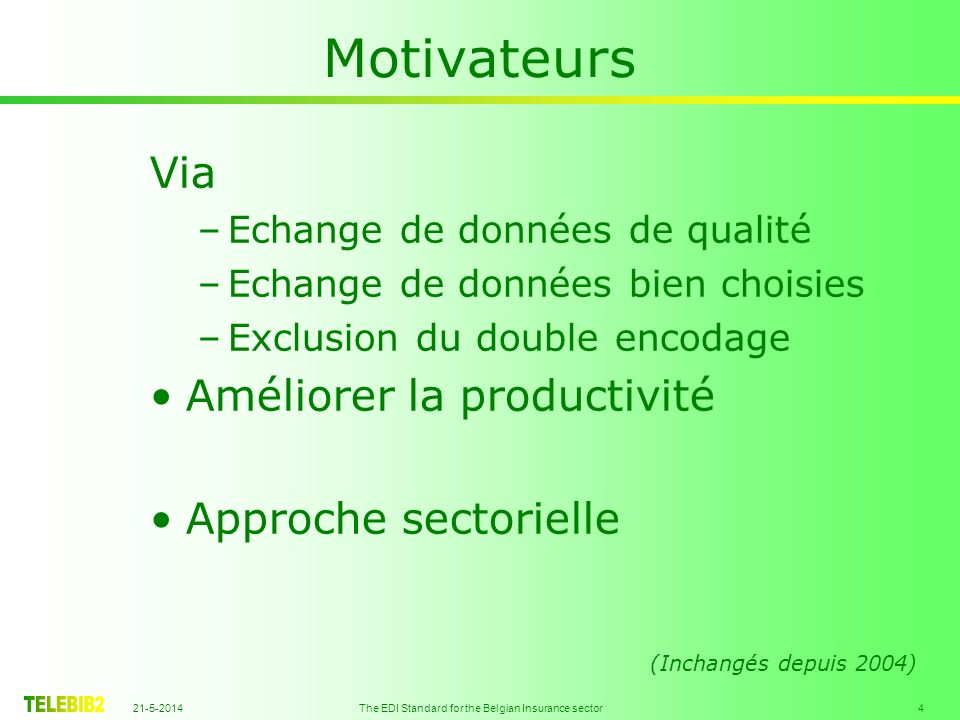 21-5-2014 The EDI Standard for the Belgian Insurance sector 4 Motivateurs Via –Echange de données de qualité –Echange de données bien choisies –Exclusion du double encodage Améliorer la productivité Approche sectorielle (Inchangés depuis 2004)