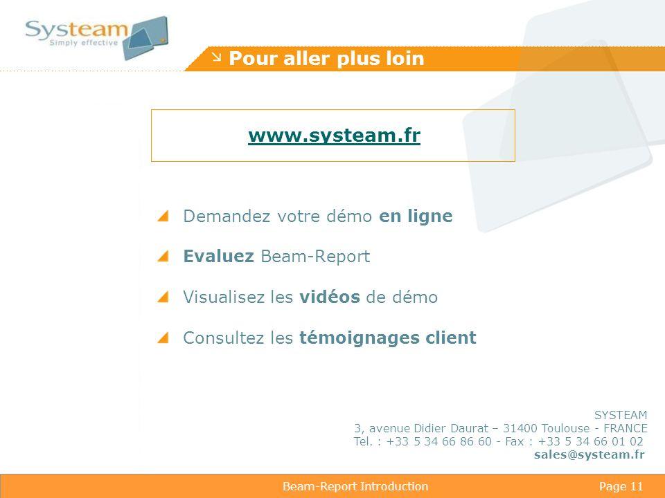 Beam-Report IntroductionPage 11 Pour aller plus loin Demandez votre démo en ligne Evaluez Beam-Report Visualisez les vidéos de démo Consultez les témoignages client www.systeam.fr SYSTEAM 3, avenue Didier Daurat – 31400 Toulouse - FRANCE Tel.