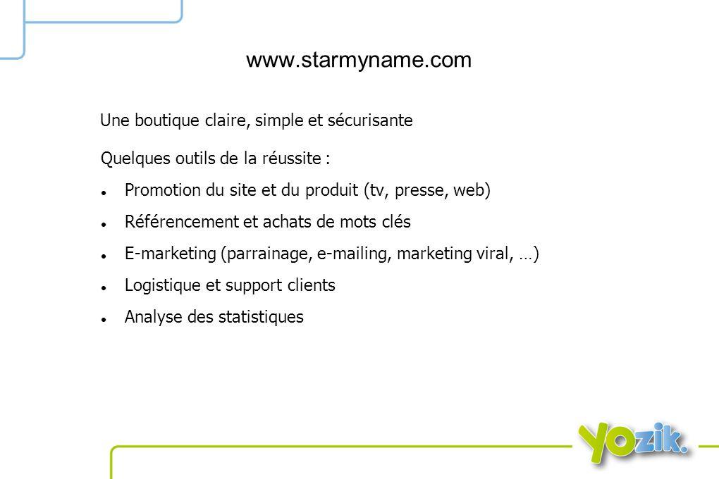 www.starmyname.com Quelques outils de la réussite : Promotion du site et du produit (tv, presse, web) Référencement et achats de mots clés E-marketing (parrainage, e-mailing, marketing viral, …) Logistique et support clients Analyse des statistiques Une boutique claire, simple et sécurisante
