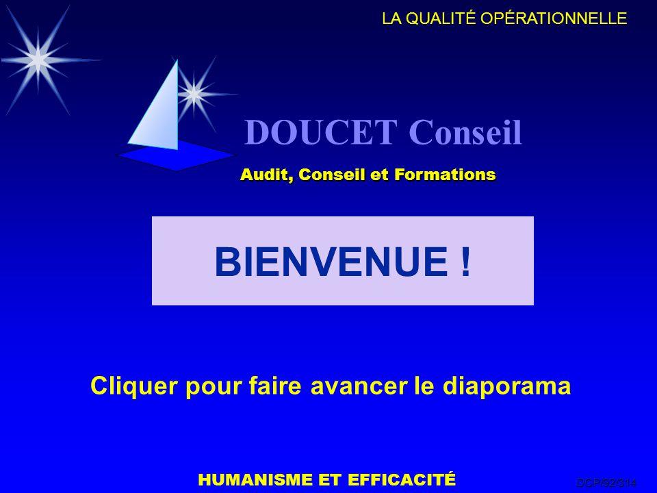 HUMANISME ET EFFICACITÉ LA QUALITÉ OPÉRATIONNELLE DCP/92/314 DOUCET Conseil Audit, Conseil et Formations Cliquer pour faire avancer le diaporama BIENV