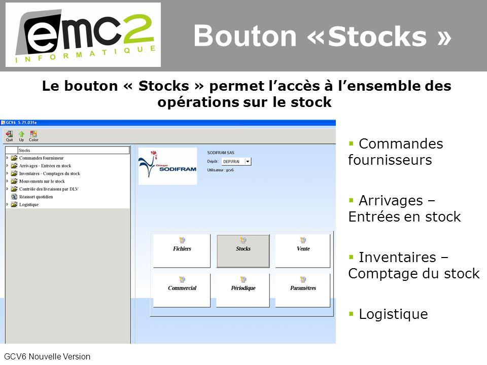 GCV6 Nouvelle Version Le bouton « Stocks » permet laccès à lensemble des opérations sur le stock Commandes fournisseurs Arrivages – Entrées en stock Inventaires – Comptage du stock Logistique Bouton «Stocks »