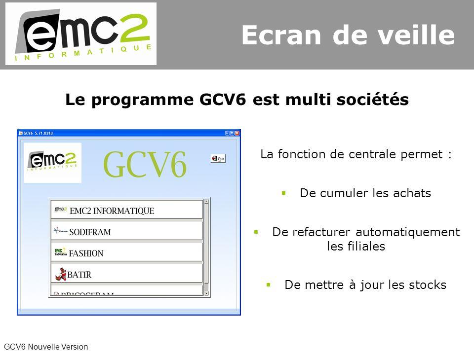 GCV6 Nouvelle Version Le programme GCV6 est multi sociétés La fonction de centrale permet : De refacturer automatiquement les filiales De cumuler les achats De mettre à jour les stocks Ecran de veille