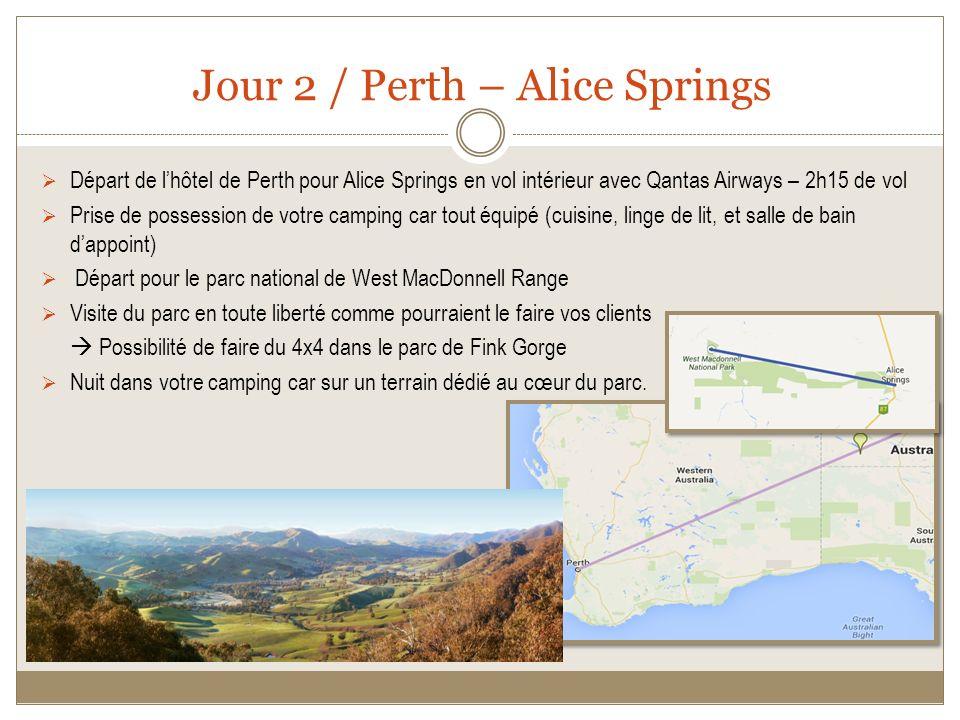 Jour 2 / Perth – Alice Springs Départ de lhôtel de Perth pour Alice Springs en vol intérieur avec Qantas Airways – 2h15 de vol Prise de possession de votre camping car tout équipé (cuisine, linge de lit, et salle de bain dappoint) Départ pour le parc national de West MacDonnell Range Visite du parc en toute liberté comme pourraient le faire vos clients Possibilité de faire du 4x4 dans le parc de Fink Gorge Nuit dans votre camping car sur un terrain dédié au cœur du parc.
