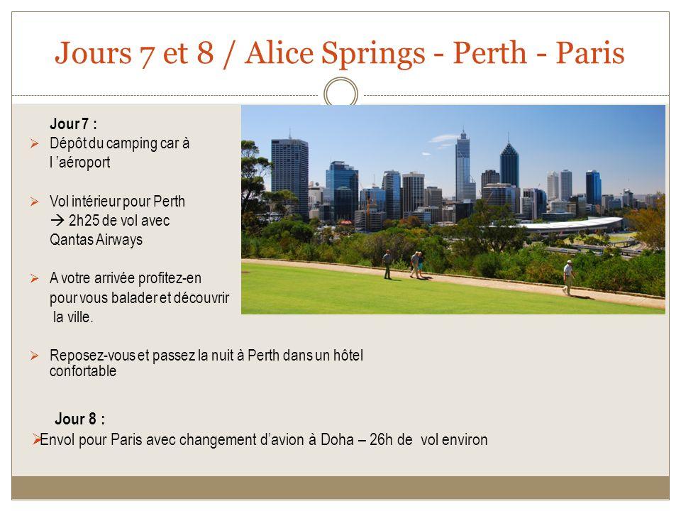 Jours 7 et 8 / Alice Springs - Perth - Paris Jour 7 : Dépôt du camping car à l aéroport Vol intérieur pour Perth 2h25 de vol avec Qantas Airways A votre arrivée profitez-en pour vous balader et découvrir la ville.